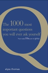 The 1000 Most Important Questions You Will Ever Ask Yourself: That Make Life Work For You ebook by Thomas, Alyss