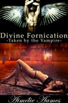 Taken by the Vampire (Divine Fornication II--An Erotic Story of Angels, Vampires and Werewolves) - Vampire,werewolf,paranormal,shapeshifter,angel,romance ebook by Aimelie Aames