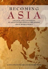 Becoming Asia - Change and Continuity in Asian International Relations Since World War II ebook by Alice Miller,Richard Wich