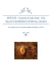 """Huang Di Nei Jing""黄帝内经; The Yellow Emperor's Internal Canon - An Ancient View on Human Health and Body in China ebook by Huang Di"