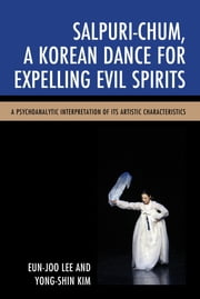 Salpuri-Chum, A Korean Dance for Expelling Evil Spirits - A Psychoanalytic Interpretation of its Artistic Characteristics ebook by Eun-Joo Lee, Yong-Shin Kim