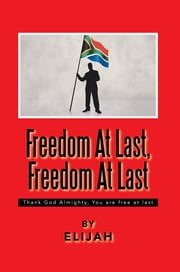 Freedom At Last, Freedom At Last - Thank God Almighty, You are free at last ebook by Elijah