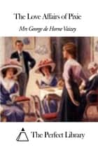 The Love Affairs of Pixie ebook by Mrs George de Horne Vaizey