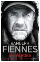My Heroes: Extraordinary Courage, Exceptional People - Extraordinary Courage, Exceptional People ebook by Ranulph Fiennes