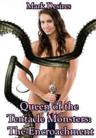 Queen of the Tentacle Monsters: The Encroachment ebook by Mark Desires