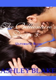 The Billionaire's Desire 3 - Ultimate Bliss ebook by Ashley Blake