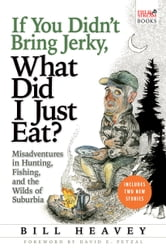 If You Didn't Bring Jerky, What Did I Just Eat - Misadventures in Hunting, Fishing, and the Wilds of Suburbia ebook by Bill Heavey