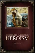 Adventures of Missionary Heroism ebook by John C Lambert