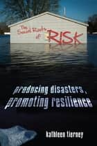 The Social Roots of Risk - Producing Disasters, Promoting Resilience ebook by Kathleen Tierney