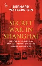 Secret War in Shanghai - Treachery, Subversion and Collaboration in the Second World War ebook by Bernard Wasserstein