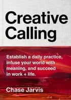 Creative Calling - Establish a Daily Practice, Infuse Your World with Meaning, and Succeed in Work + Life ebook by Chase Jarvis