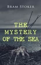THE MYSTERY OF THE SEA - Historical Thriller Set on the Shores of Scotland with Buried Treasure, Intrigue & Lady in Distress ebook by Bram Stoker