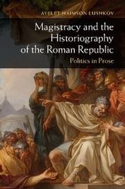 Magistracy and the Historiography of the Roman Republic - Politics in Prose ebook by Ayelet Haimson Lushkov