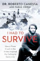 I Had to Survive - How a Plane Crash in the Andes Inspired My Calling to Save Lives ebook by Dr. Roberto Canessa, Pablo Vierci