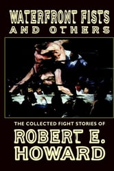 Waterfront Fists and Others: The Collected Fight Stories of Robert E. Howard ebook by Howard, Robert E.