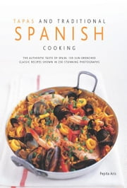 Tapas and Traditional Spanish Cooking: 130 Sun-drenched Classic Recipes Shown in 230 Stunning Photographs ebook by Pepita Atis