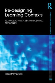 Re-Designing Learning Contexts - Technology-Rich, Learner-Centred Ecologies ebook by Rosemary Luckin