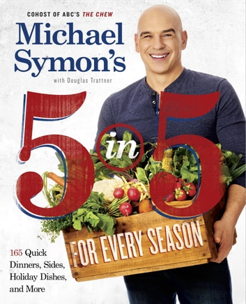 Michael Symon's 5 in 5 for Every Season - 165 Quick Dinners, Sides, Holiday Dishes, and More: A Cookbook ebook by Michael Symon,Douglas Trattner