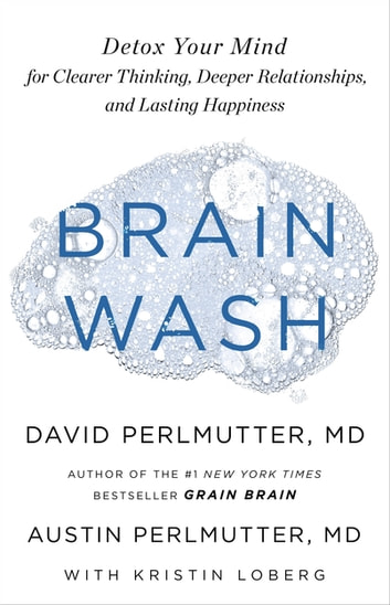 Brain Wash - Detox Your Mind for Clearer Thinking, Deeper Relationships and Lasting Happiness eBook by David Perlmutter