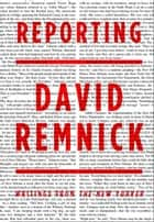 Reporting - Writings from the New Yorker ebook by David Remnick