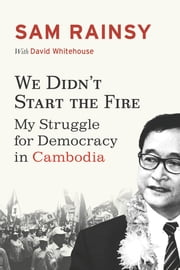 We Didn't Start the Fire - My Struggle for Democracy in Cambodia ebook by Sam Rainsy,David Whitehouse