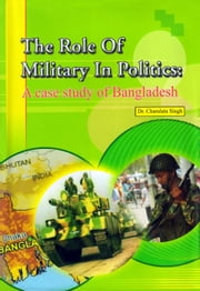 The Role of Military In Politics: A case Study of Bangladesh ebook by Dr. charulata Singh