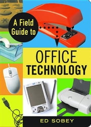 A Field Guide to Office Technology ebook by Sobey, Ed