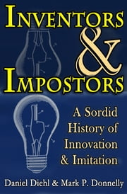 Inventors & Impostors - A Sordid History of Innovation & Imitation ebook by Daniel Diehl,Mark P. Donnelly