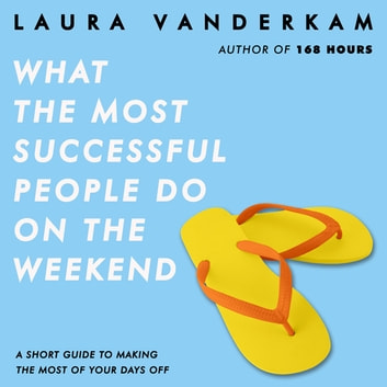 What the Most Successful People Do on the Weekend - A Short Guide to Making the Most of Your Days Off audiobook by Laura Vanderkam