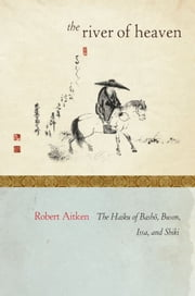 The River of Heaven - The Haiku of Basho, Buson, Issa, and Shiki ebook by Robert Aitken