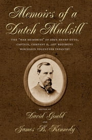 "Memoirs of a Dutch Mudsill: The ""War Memories"" of John Henry Otto, Captain, Company D, 21st Regiment Wisconsin Volunteer Infantry ebook by Gould, David H."