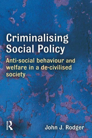 Criminalising Social Policy - Anti-social Behaviour and Welfare in a De-civilised Society eBook by John Rodger