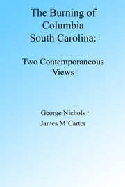 The Burning of Columbia South Carolina: Two Views ebook by George Nichols, James M'Carter