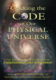 Cracking the Code of Our Physical Universe - The Key to a World of Enlightenment and Enrichment ebooks by Matthew M. Radmanesh