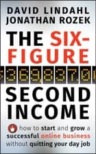 The Six-Figure Second Income - How To Start and Grow A Successful Online Business Without Quitting Your Day Job ebook by