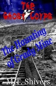 The Haunting of Grady Mine: The Ghost Corps ebook by M.T. Shivers