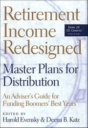 Retirement Income Redesigned - Master Plans for Distribution -- An Adviser's Guide for Funding Boomers' Best Years ebook by Deena B. Katz,Walter Updegrave,Harold Evensky
