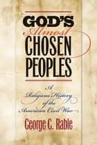 God's Almost Chosen Peoples - A Religious History of the American Civil War eBook by George C. Rable