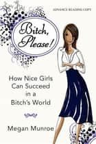 Bitch? Please! - How Nice Girls Can Succeed in a Bitch's World ebook by Megan Munroe
