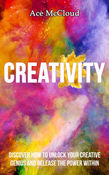 Creativity: Discover How To Unlock Your Creative Genius And Release The Power Within ebook by Ace McCloud