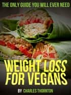 Weight Loss for Vegans ebook by Charles Thornton