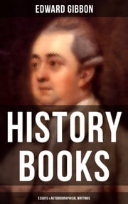 Edward Gibbon: History Books, Essays & Autobiographical Writings - Including The History of the Decline and Fall of the Roman Empire ebook by Edward Gibbon