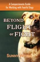 Beyond Flight or Fight: A Compassionate Guide for Working with Fearful Dogs ebook by Sunny Weber