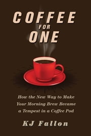 Coffee for One - How the New Way to Make Your Morning Brew Became a Tempest in a Coffee Pod ebook by KJ Fallon