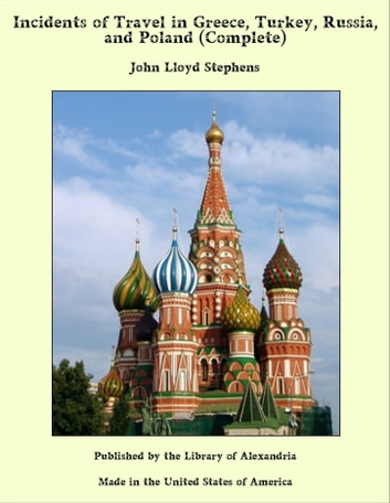 Incidents of Travel in Greece, Turkey, Russia, and Poland (Complete) ebook by John Lloyd Stephens
