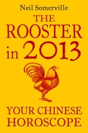 The Rooster in 2013: Your Chinese Horoscope ebook by Neil Somerville