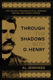 Through the Shadows with O. Henry - The Unlikely Friendship of Al Jennings and William Sydney Porter ebook by Al Jennings