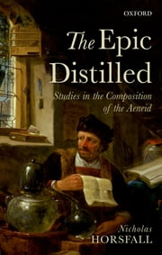 The Epic Distilled - Studies in the Composition of the Aeneid ebook by Nicholas Horsfall
