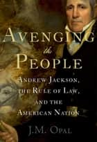 Avenging the People - Andrew Jackson, the Rule of Law, and the American Nation ebook by J.M. Opal