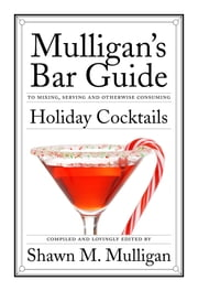 Holiday Cocktails - Mulligan's Bar Guide ebook by Shawn M. Mulligan